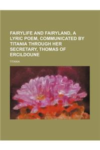 Fairylife and Fairyland, a Lyric Poem, Communicated by Titania Through Her Secretary, Thomas of Ercildoune