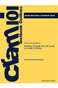Studyguide for Nutrition Through the Life Cycle by Brown, Judith E., ISBN 9780495116370