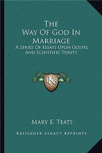 The Way of God in Marriage: A Series of Essays Upon Gospel and Scientific Purity