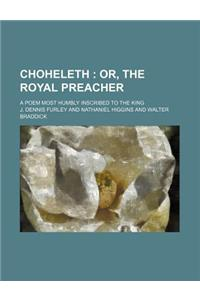 Choheleth; Or, the Royal Preacher. a Poem Most Humbly Inscribed to the King