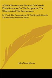 A   Plain Protestant's Manual or Certain Plain Sermons on the Scriptures, the Church, and the Sacraments: In Which the Corruptions of the Romish Churc