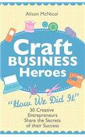 Craft Business Heroes - 30 Creative Entrepreneurs Share The Secrets Of Their Success