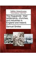 The Huguenots: Their Settlements, Churches, and Industries in England and Ireland.