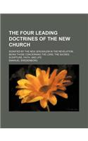 The Four Leading Doctrines of the New Church; Signified by the New Jerusalem in the Revelation, Being Those Concerning the Lord, the Sacred Scripture,