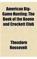 American Big-Game Hunting; The Book of the Boone and Crockett Club