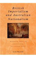 British Imperialism and Australian Nationalism: Manipulation, Conflict and Compromise in the Late Nineteenth Century