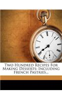 Two Hundred Recipes for Making Desserts: Including French Pastries...