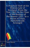 A   Practical View of the Statute Law of Scotland: From the Year MCCCCXXIV, to the Close of the Session of Parliament MDCCCXXVII, in a Series of Title