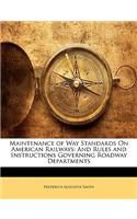 Maintenance of Way Standards on American Railways: And Rules and Instructions Governing Roadway Departments