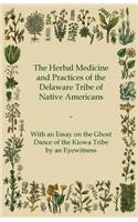 The Herbal Medicine and Practices of the Delaware Tribe of Native Americans - With an Essay on the Ghost Dance of the Kiowa Tribe by an Eyewitness