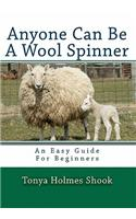 Anyone Can Be a Wool Spinner: An Easy Guide for Beginners