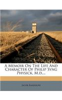 A Memoir on the Life and Character of Philip Syng Physick, M.D....