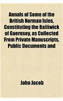 Annals of Some of the British Norman Isles, Constituting the Bailiwick of Guernsey, as Collected from Private Manuscripts, Public Documents and