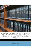 The Philosophy of Law: An Exposition of the Fundamental Principles of Jurisprudence as the Science of Right...