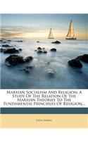 Marxian Socialism and Religion: A Study of the Relation of the Marxian Theories to the Fundamental Principles of Religion...