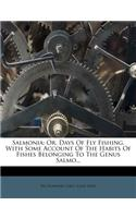 Salmonia: Or, Days of Fly Fishing. with Some Account of the Habits of Fishes Belonging to the Genus Salmo...
