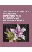 The Theory and Practice of Absolute Measurements in Electricity and Magnetism Volume 1