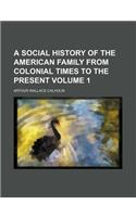 A Social History of the American Family from Colonial Times to the Present Volume 1