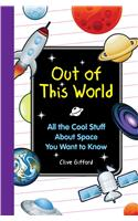 Out of This World: All the Cool Stuff about Space You Want to Know