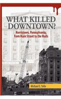 What Killed Downtown?: Norristown, Pennsylvania, from Main Street to the Malls