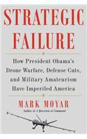 Strategic Failure: How President Obama's Drone Warfare, Multilateralism, and Military Amateurism Have Imperiled America
