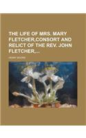 The Life of Mrs. Mary Fletcher, Consort and Relict of the REV. John Fletcher,