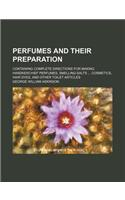 Perfumes and Their Preparation; Containing Complete Directions for Making Handkerchief Perfumes, Smelling-Salts Cosmetics, Hair Dyes, and Other Toilet