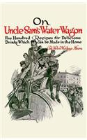 On Uncle Sam's Water Wagon: 500 Recipes for Delicious Drinks, Which Can Be Made at Home