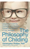 The Philosophy of Childing: Unlocking Creativity, Curiosity, and Reason Through the Wisdom of Our Youngest