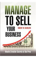 Manage to Sell Your Business: Wealth Creation Secrets of the Pros