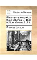Plain Sense. a Novel. in Three Volumes. ... Third Edition. Volume 3 of 3