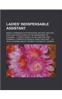 Ladies' Indispensable Assistant; Being a Companion for the Sister, Mother, and Wife Also, Safe Directions for the Management of Children a Great Varie
