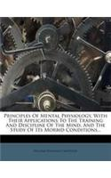 Principles of Mental Physiology, with Their Applications to the Training and Discipline of the Mind, and the Study of Its Morbid Conditions...