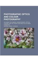 Photographic Optics and Colour Photography; Including the Camera, Kinematograph, Optical Lantern, and the Theory and Practice of Image Formation