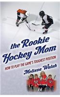 The Rookie Hockey Mom: How to Play the Game's Toughest Position