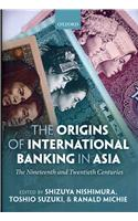 The Origins of International Banking in Asia: The Nineteenth and Twentieth Centuries