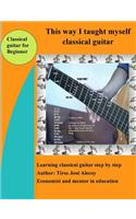 This Way I Taught Myself Classical Guitar: Learnig Classical Guitar in a Few Steps