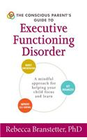 The Conscious Parent's Guide to Executive Functioning Disorder: A Mindful Approach for Helping Your Child Focus and Learn