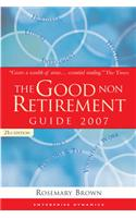 The Good Non Retirement Guide: 2007