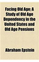 Facing Old Age; A Study of Old Age Dependency in the United States and Old Age Pensions
