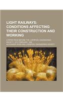 Light Railways; Conditions Affecting Their Construction and Working. a Paper Read Before the Liverpool Engineering Society, 19th February, 1896