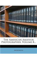 The American Amateur Photographer, Volume 8...