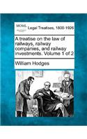 A Treatise on the Law of Railways, Railway Companies, and Railway Investments. Volume 1 of 2