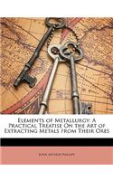 Elements of Metallurgy: A Practical Treatise on the Art of Extracting Metals from Their Ores
