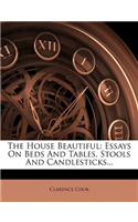 The House Beautiful: Essays on Beds and Tables, Stools and Candlesticks...