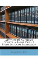 Attitude of American Courts in Labor Cases: A Study in Social Legislation