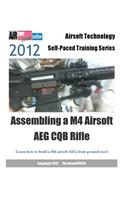 2012 Airsoft Technology Self-Paced Training Series Assembling a M4 Airsoft Aeg CQB Rifle: Learn How to Build a M4 Airsoft Aeg from Ground Zero!