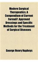 Modern Surgical Therapeutics; A Compendium of Current Formul , Approved Dressings and Specific Methods for the Treatment of Surgical Diseases and Inju