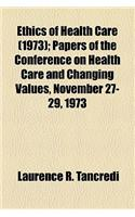 Ethics of Health Care; Papers of the Conference on Health Care and Changing Values, November 27-29, 1973 Volume 1973
