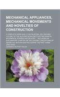Mechanical Appliances, Mechanical Movements and Novelties of Construction; A Complete Work and a Continuation, as a Second Volume, of the Author's Boo